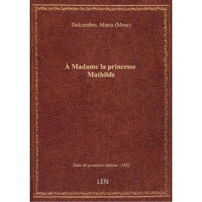 A Madame la princesse Mathilde / [signé : Maria Delcambre]