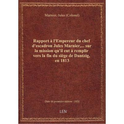 Rapport à l'Empereur du chef d'escadron Jules Marnier,... sur la mission qu'il eut à remplir vers la