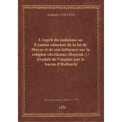 L'esprit du judaïsme ou Examen raisonné de la loi de Moyse et de son influence sur la religion chrétienne (Reprod. ) / [traduit de l'anglais par le baron d'Holbach]
