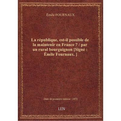 La république, est-il possible de la maintenir en France ? / par un rural bourguignon [Signé : émile