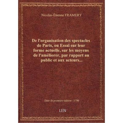 De l'organisation des spectacles de Paris, ou Essai sur leur forme actuelle, sur les moyens de l'améliorer, par rapport au public et aux acteurs...