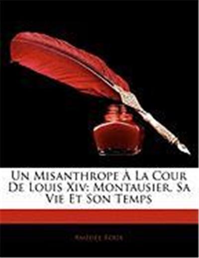Un Misanthrope La Cour de Louis XIV: Montausier, Sa Vie Et Son Temps