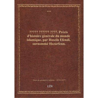 ????? ?????? ????. Précis d'histoire générale du monde islamique, par Hoseïn Efendi, surnommé Hezarfenn.