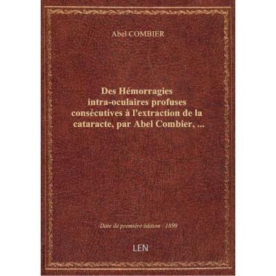 Des Hémorragies intra-oculaires profuses consécutives à l'extraction de la cataracte, par Abel Combier,...
