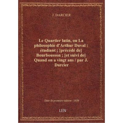 Le Quartier latin, ou La philosophie d'Arthur Duval : étudiant , [précédé de] Bourbousson , [et suivi de] Quand on a vingt ans / par J. Darcier