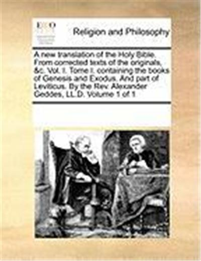 A New Translation of the Holy Bible. from Corrected Texts of the Originals, &C. Vol. I. Tome I. Containing the Books of Genesis and Exodus. and Part
