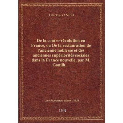 De la contre-révolution en France, ou De la restauration de l'ancienne noblesse et des anciennes supériorités sociales dans la France nouvelle , par M. Ganilh,...