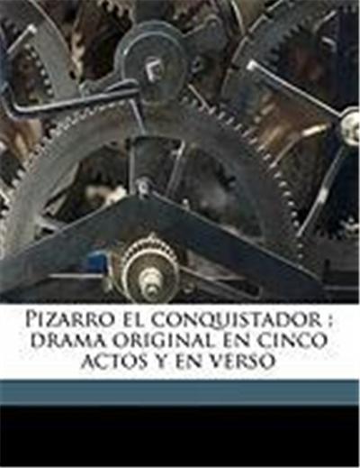 Pizarro El Conquistador: Drama Original En Cinco Actos y En Verso