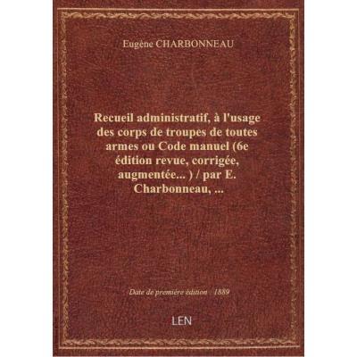 Recueil administratif, à l'usage des corps de troupes de toutes armes ou Code manuel (6e édition rev