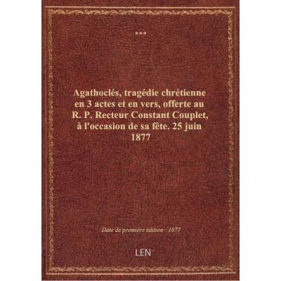Agathoclés, tragédie chrétienne en 3 actes et en vers, offerte au R.P. Recteur Constant Couplet, à l'occasion de sa fête. 25 juin 1877