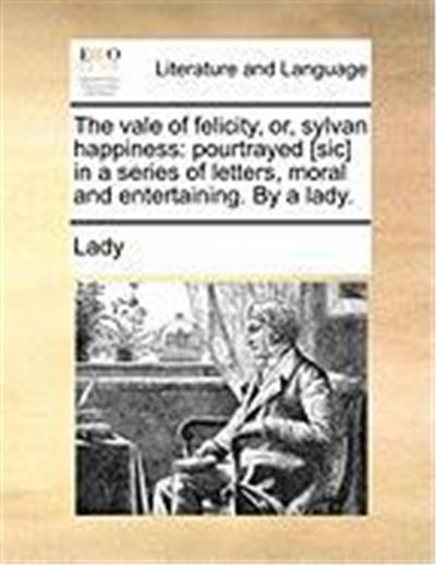 The Vale of Felicity, Or, Sylvan Happiness: Pourtrayed [Sic] in a Series of Letters, Moral and Entertaining. by a Lady.