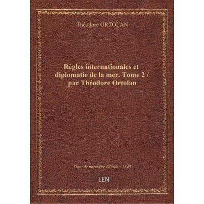 Règles internationales et diplomatie de la mer. Tome 2 / par Théodore Ortolan