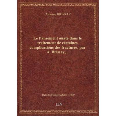 Le Pansement ouaté dans le traitement de certaines complications des fractures, par A. Brissay,...