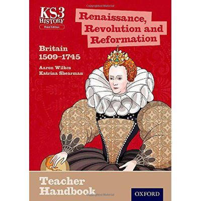 Key Stage 3 History by Aaron Wilkes: Renaissance, Revolution and Reformation: Britain 1509-1745 Teacher Handbook (Ks3 History 3rd Edition) - [Version Originale]