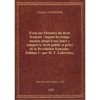 Essai sur l'histoire du droit français : depuis les temps anciens jusqu'à nos jours y compris le droit public et privé de la Révolution française. Edition 2 / par M. F. Laferrière,...