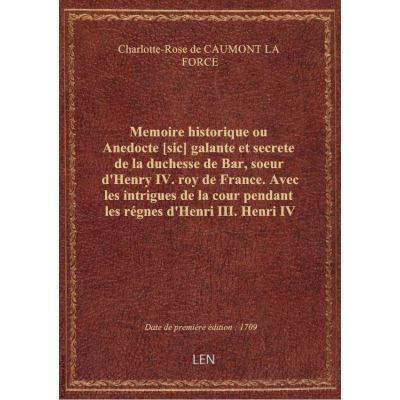 Memoire historique ou Anedocte [sic] galante et secrete de la duchesse de Bar, soeur d'Henry IV. roy