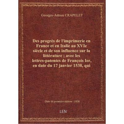 Des progrès de l'imprimerie en France et en Italie au XVIe siècle et de son influence sur la littérature , avec les lettres-patentes de François Ier, en date du 17 janvier 1538, qui instituent le premier imprimeur royal pour le grec / par G.-A. Crapelet,.