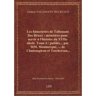 Les historiettes de Tallemant Des Réaux : mémoires pour servir à l'histoire du XVIIe siècle. Tome 6 / publiés... par MM. Monmerqué,... de Chateaugiron et Taschereau...