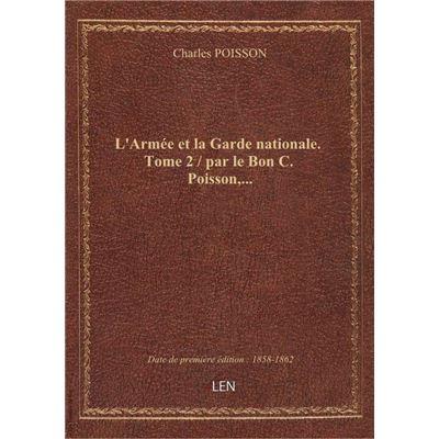 L'Armée et la Garde nationale. Tome 2 / par le Bon C. Poisson,...