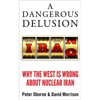 A Dangerous Delusion: Why the West Is Wrong About Nuclear Iran