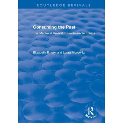 Consuming the Past: The Medieval Revival in fin-de-siecle France (Routledge Revivals) - [Version Originale]