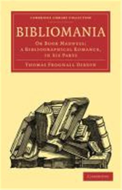 Bibliomania: Or Book Madness; A Bibliographical Romance, in Six Parts