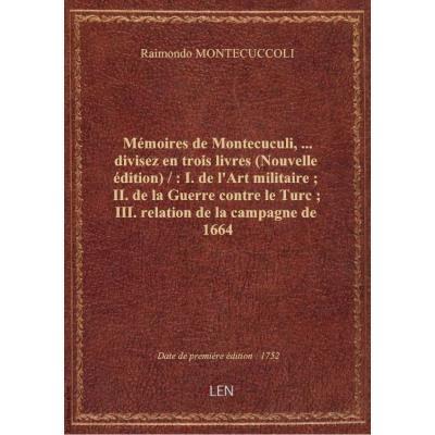 Mémoires de Montecuculi,... divisez en trois livres (Nouvelle édition) / : I. de l'Art militaire , II. de la Guerre contre le Turc , III. relation de la campagne de 1664
