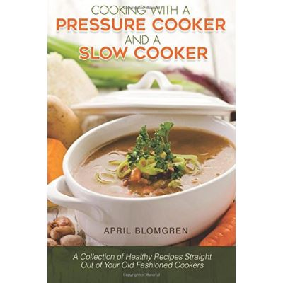 Cooking with a Pressure Cooker and a Slow Cooker: A Collection of Healthy Recipes Straight Out of Your Old-Fashioned Cookers - [Livre en VO]
