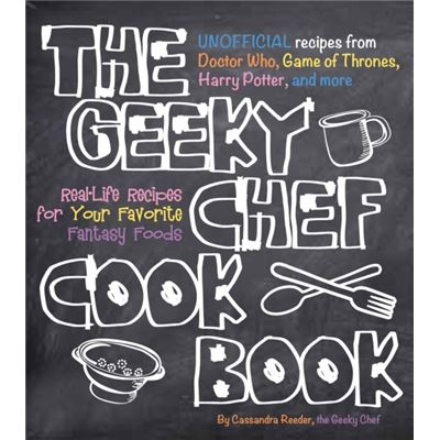 The Geeky Chef Cookbook: Real-Life Recipes For Your Favorite Fantasy Foods - Unofficial Recipes From Doctor Who, Games Of Thrones, Harry Potter, And More (Flexibound)