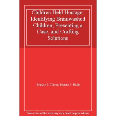 Children Held Hostage: Identifying Brainwashed Children, Presenting a Case, and Crafting Solutions - [Livre en VO]