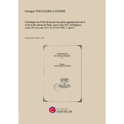 Chroniques De L'Oeil-De-Boeuf, Des Petits Appartements De La Cour Et Des Salons De Paris, Sous Louis Xiv, La Régence, Louis Xv Et Louis Xvi. Ii. [1714-1789.] Par G. Touchard-Lafosse [Edition De 1860]