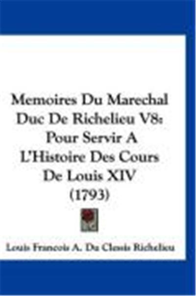 Memoires Du Marechal Duc de Richelieu V8: Pour Servir A L'Histoire Des Cours de Louis XIV (1793)