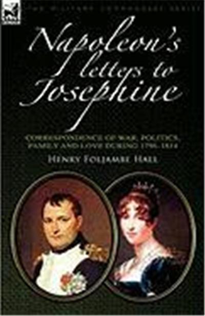 Napoleon's Letters to Josephine: Correspondence of War, Politics, Family and Love 1796-1814