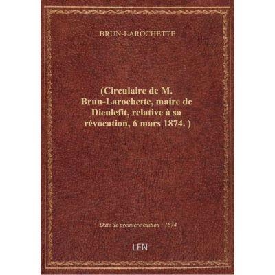 (Circulaire de M. Brun-Larochette, maire de Dieulefit, relative à sa révocation, 6 mars 1874. )
