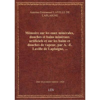 Mémoire sur les eaux minérales, douches et bains minéraux artificiels et sur les bains et douches de vapeur, par A.-E. Laville de Laplaigne,...