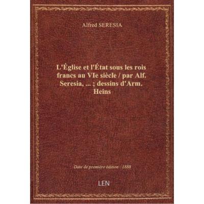 L'église et l'état sous les rois francs au VIe siècle / par Alf. Seresia,... : dessins d'Arm. Heins