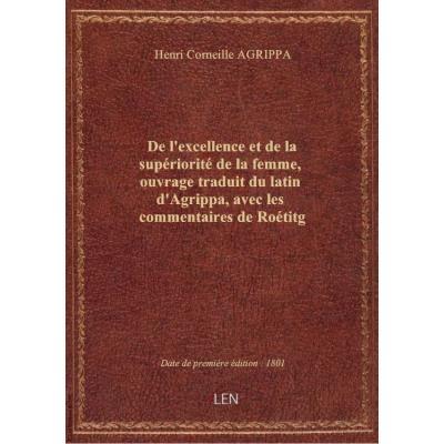 De l'excellence et de la supériorité de la femme , ouvrage traduit du latin d'Agrippa, avec les comm
