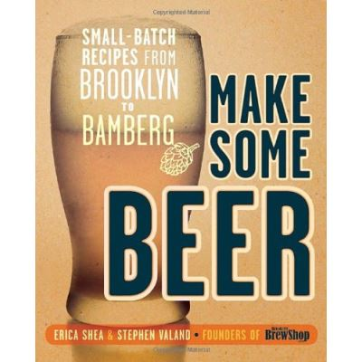 Make Some Beer: Small-Batch Recipes from Brooklyn to Bamberg - [Version Originale]