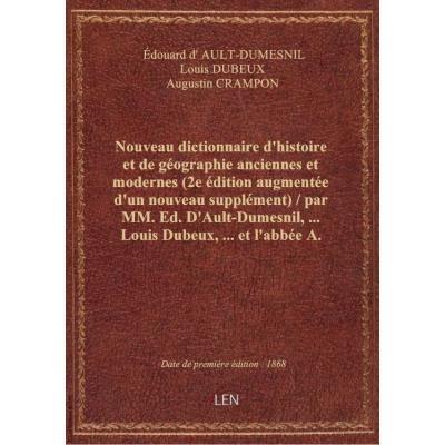Nouveau dictionnaire d'histoire et de géographie anciennes et modernes (2e édition augmentée d'un nouveau supplément) / par MM. Ed. D'Ault-Dumesnil,... Louis Dubeux,... et l'abbée A. Crampon,...