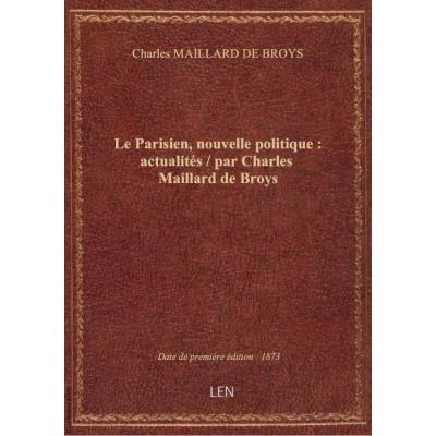 Le Parisien, nouvelle politique : actualités / par Charles Maillard de Broys