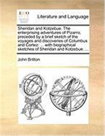 Sheridan and Kotzebue. the Enterprising Adventures of Pizarro, Preceded by a Brief Sketch of the Voyages and Discoveries of Columbus and Cortez: With