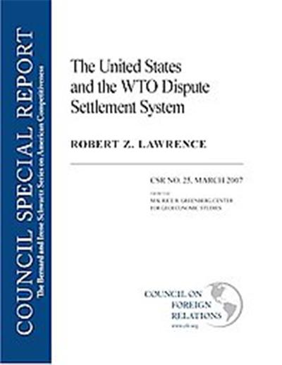 The United States and the WTO Dispute Settlement System, Council Special Report, March 2007: The Bernard And Irene Schwartz Series On American Competitiveness