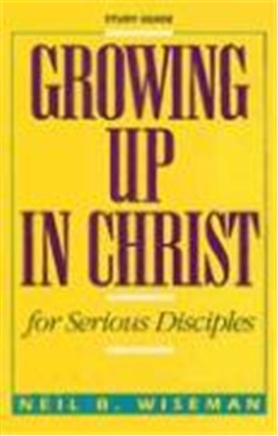 Growing Up in Christ for Serious Disciples