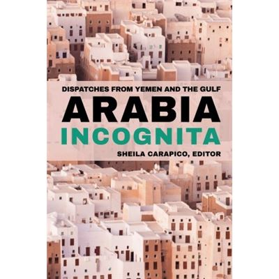 Arabia Incognita: Dispatches From Yemen And The Gulf