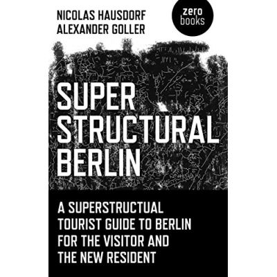 Superstructural Berlin: A Superstructural Tourist Guide to Berlin for the Visitor and the New Resident - [Livre en VO]