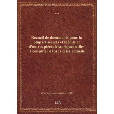 Recueil de documents pour la plupart secrets et inédits et d'autres pièces historiques utiles à consulter dans la crise actuelle