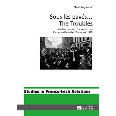 Sous le paves...The Troubles: Northern Ireland, France and the European Collective Memory of 1968 (Studies in Franco-Irish Relations) - [Version Originale]