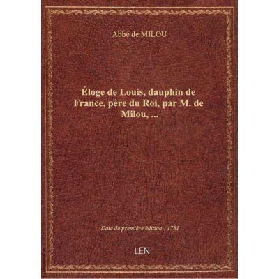 Éloge de Louis, dauphin de France, père du Roi, par M. de Milou, …