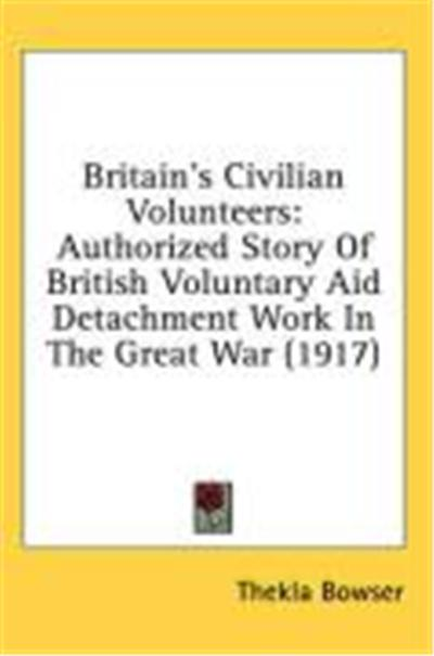 Britain's Civilian Volunteers: Authorized Story of British Voluntary Aid Detachment Work in the Great War (1917)