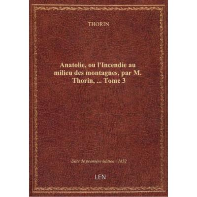 Anatolie, ou l'Incendie au milieu des montagnes, par M. Thorin,.... Tome 3
